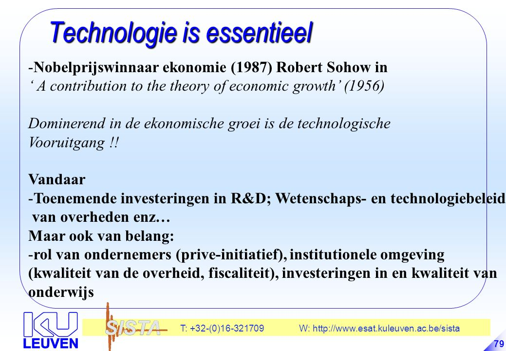 T: +32-(0)16-321709 W: http://www.esat.kuleuven.ac.be/sista 79 Technologie is essentieel Technologie is essentieel -Nobelprijswinnaar ekonomie (1987) Robert Sohow in ' A contribution to the theory of economic growth' (1956) Dominerend in de ekonomische groei is de technologische Vooruitgang !.