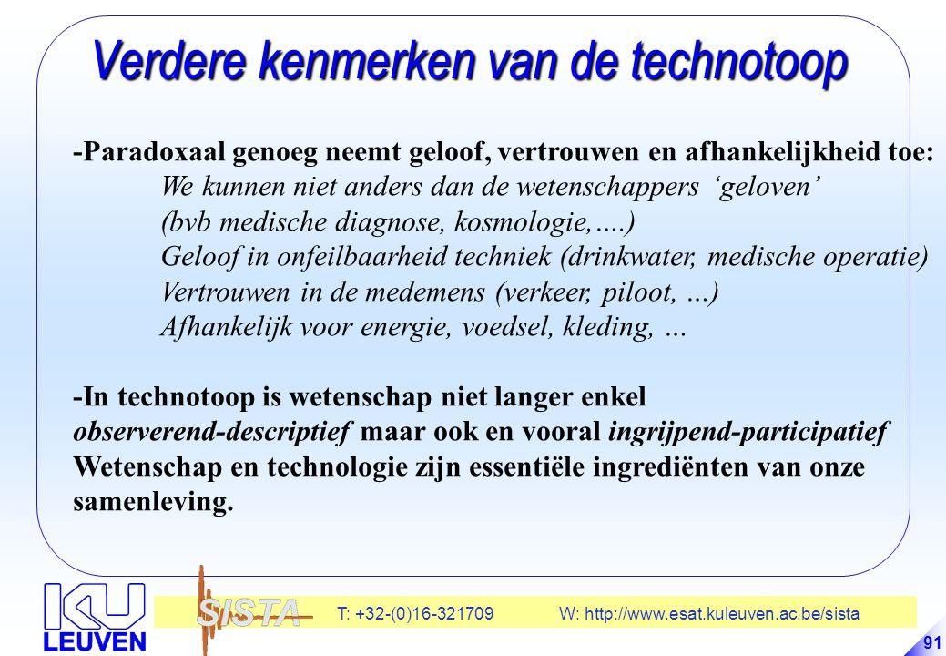 T: +32-(0)16-321709 W: http://www.esat.kuleuven.ac.be/sista 91 Verdere kenmerken van de technotoop Verdere kenmerken van de technotoop -Paradoxaal genoeg neemt geloof, vertrouwen en afhankelijkheid toe: We kunnen niet anders dan de wetenschappers 'geloven' (bvb medische diagnose, kosmologie,….) Geloof in onfeilbaarheid techniek (drinkwater, medische operatie) Vertrouwen in de medemens (verkeer, piloot, …) Afhankelijk voor energie, voedsel, kleding, … -In technotoop is wetenschap niet langer enkel observerend-descriptief maar ook en vooral ingrijpend-participatief Wetenschap en technologie zijn essentiële ingrediënten van onze samenleving.