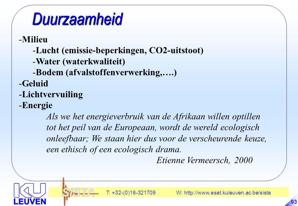 T: +32-(0)16-321709 W: http://www.esat.kuleuven.ac.be/sista 93 Duurzaamheid Duurzaamheid -Milieu -Lucht (emissie-beperkingen, CO2-uitstoot) -Water (waterkwaliteit) -Bodem (afvalstoffenverwerking,….) -Geluid -Lichtvervuiling -Energie Als we het energieverbruik van de Afrikaan willen optillen tot het peil van de Europeaan, wordt de wereld ecologisch onleefbaar; We staan hier dus voor de verscheurende keuze, een ethisch of een ecologisch drama.