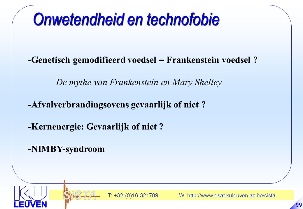 T: +32-(0)16-321709 W: http://www.esat.kuleuven.ac.be/sista 99 Onwetendheid en technofobie Onwetendheid en technofobie -Genetisch gemodifieerd voedsel = Frankenstein voedsel .