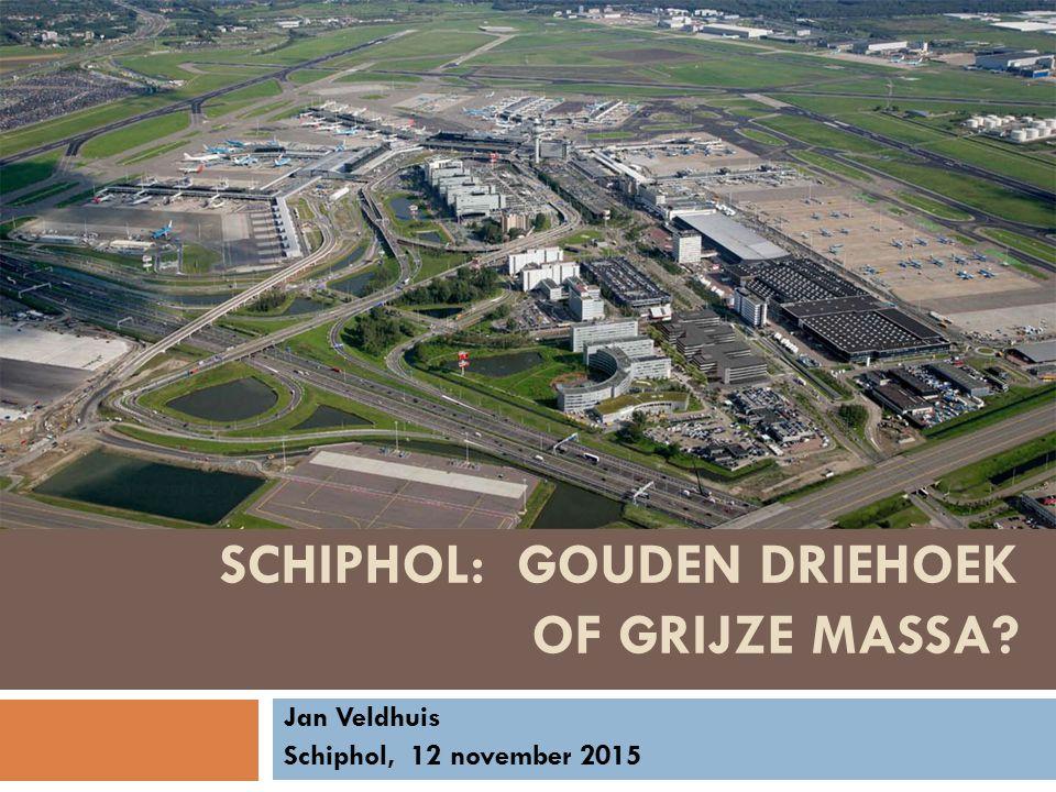 SCHIPHOL: GOUDEN DRIEHOEK OF GRIJZE MASSA? Jan Veldhuis Schiphol, 12 november 2015