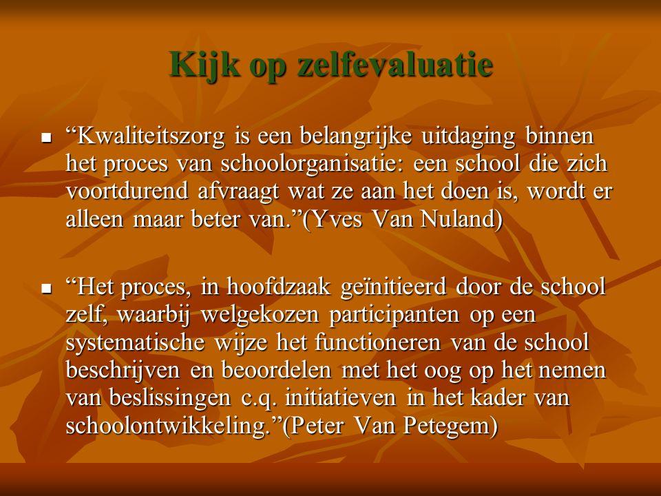 Kijk op zelfevaluatie Kwaliteitszorg is een belangrijke uitdaging binnen het proces van schoolorganisatie: een school die zich voortdurend afvraagt wat ze aan het doen is, wordt er alleen maar beter van. (Yves Van Nuland) Kwaliteitszorg is een belangrijke uitdaging binnen het proces van schoolorganisatie: een school die zich voortdurend afvraagt wat ze aan het doen is, wordt er alleen maar beter van. (Yves Van Nuland) Het proces, in hoofdzaak geïnitieerd door de school zelf, waarbij welgekozen participanten op een systematische wijze het functioneren van de school beschrijven en beoordelen met het oog op het nemen van beslissingen c.q.
