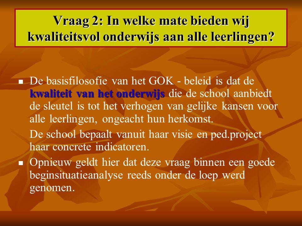 Vraag 2: In welke mate bieden wij kwaliteitsvol onderwijs aan alle leerlingen? kwaliteit van het onderwijs De basisfilosofie van het GOK - beleid is d