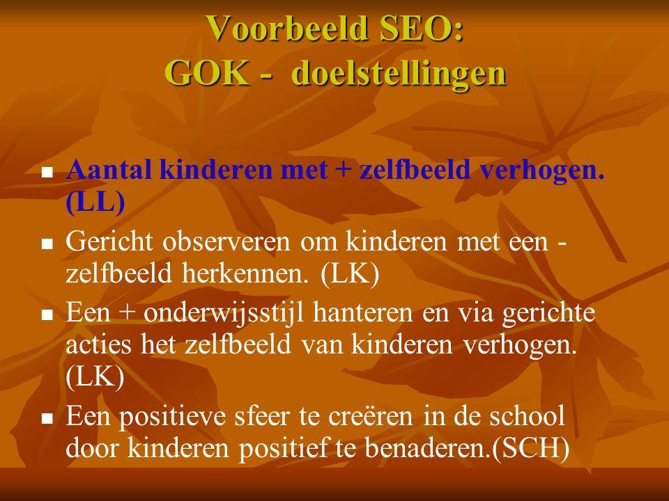 Voorbeeld SEO: GOK - doelstellingen Aantal kinderen met + zelfbeeld verhogen. (LL) Gericht observeren om kinderen met een - zelfbeeld herkennen. (LK)