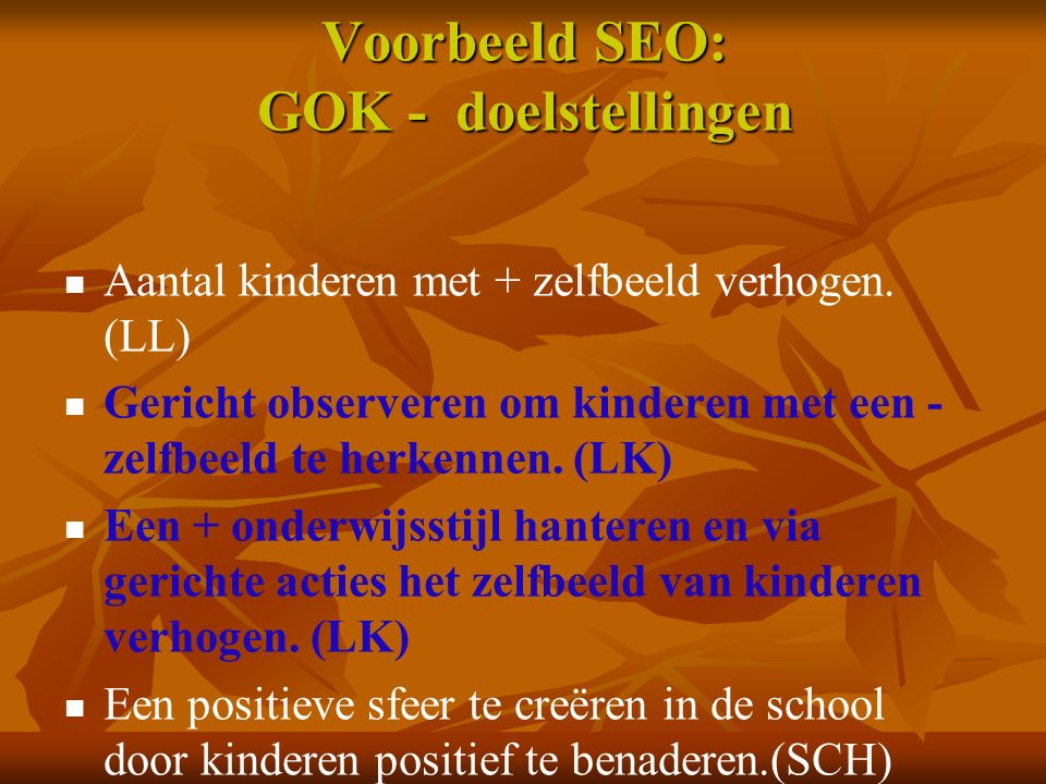 Voorbeeld SEO: GOK - doelstellingen Aantal kinderen met + zelfbeeld verhogen. (LL) Gericht observeren om kinderen met een - zelfbeeld te herkennen. (L