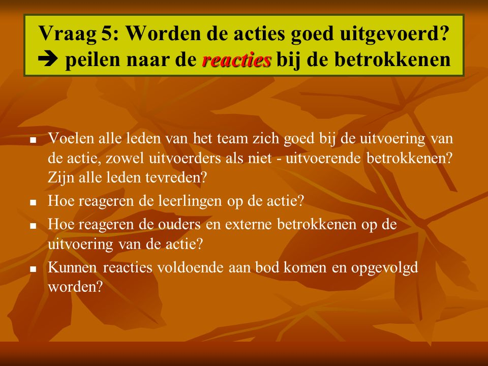 reacties Vraag 5: Worden de acties goed uitgevoerd?  peilen naar de reacties bij de betrokkenen Voelen alle leden van het team zich goed bij de uitvo