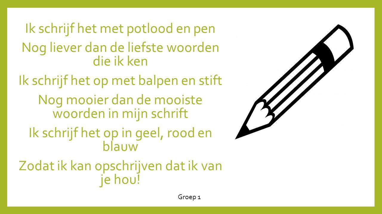 Ik schrijf het met potlood en pen Nog liever dan de liefste woorden die ik ken Ik schrijf het op met balpen en stift Nog mooier dan de mooiste woorden in mijn schrift Ik schrijf het op in geel, rood en blauw Zodat ik kan opschrijven dat ik van je hou.