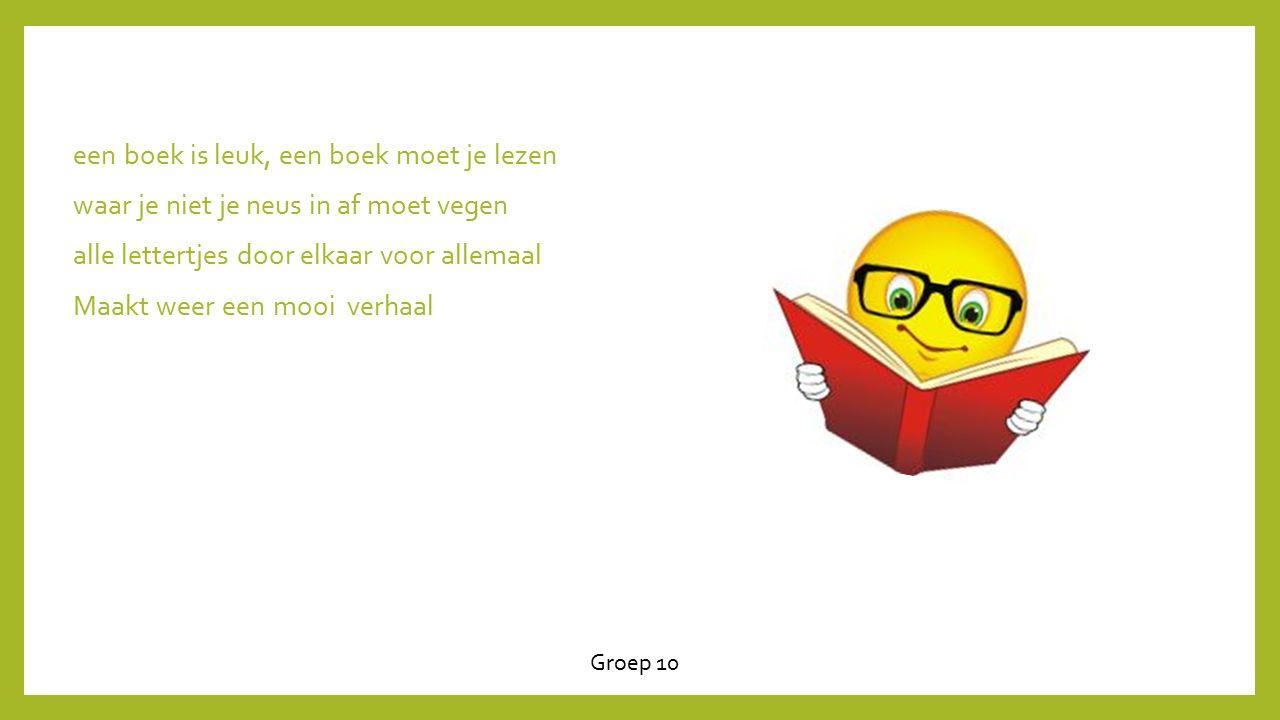 een boek is leuk, een boek moet je lezen waar je niet je neus in af moet vegen alle lettertjes door elkaar voor allemaal Maakt weer een mooi verhaal Groep 10