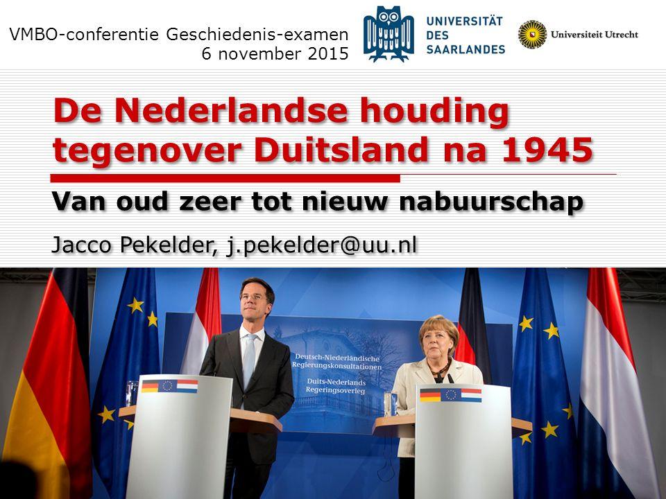 De Nederlandse houding tegenover Duitsland na 1945 Van oud zeer tot nieuw nabuurschap Jacco Pekelder, j.pekelder@uu.nl VMBO-conferentie Geschiedenis-e