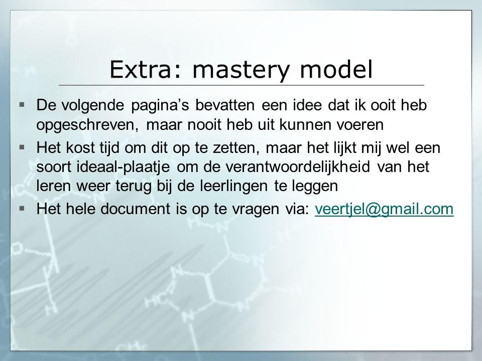 Extra: mastery model  De volgende pagina's bevatten een idee dat ik ooit heb opgeschreven, maar nooit heb uit kunnen voeren  Het kost tijd om dit op
