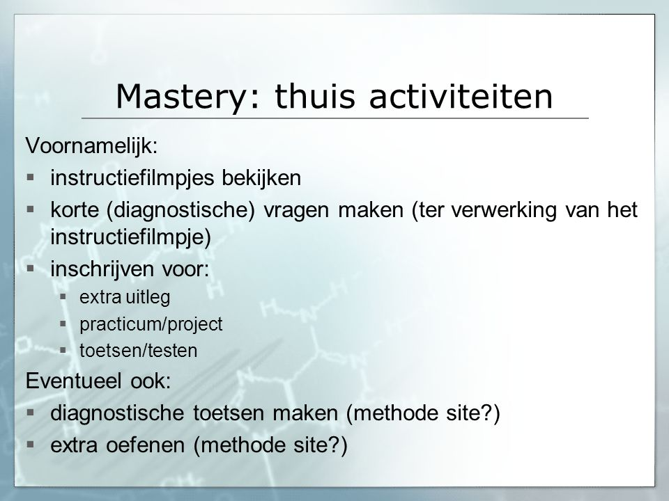 Mastery: thuis activiteiten Voornamelijk:  instructiefilmpjes bekijken  korte (diagnostische) vragen maken (ter verwerking van het instructiefilmpje