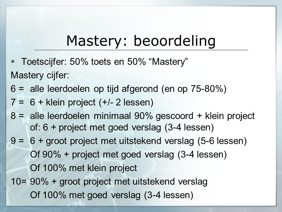 "Mastery: beoordeling  Toetscijfer: 50% toets en 50% ""Mastery"" Mastery cijfer: 6 = alle leerdoelen op tijd afgerond (en op 75-80%) 7 = 6 + klein proje"