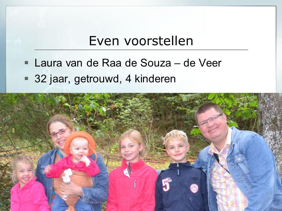 Even voorstellen  Laura van de Raa de Souza – de Veer  32 jaar, getrouwd, 4 kinderen