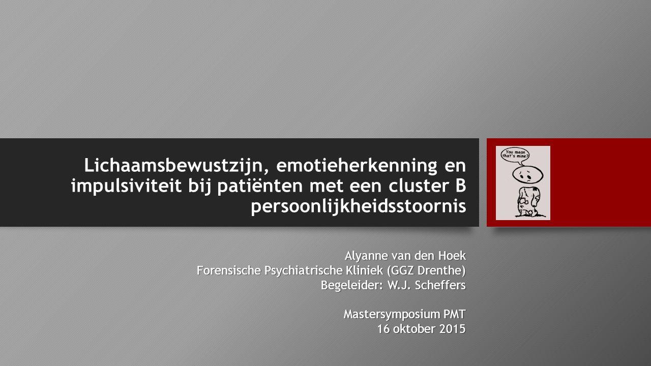 Lichaamsbewustzijn, emotieherkenning en impulsiviteit bij patiënten met een cluster B persoonlijkheidsstoornis Alyanne van den Hoek Forensische Psychi