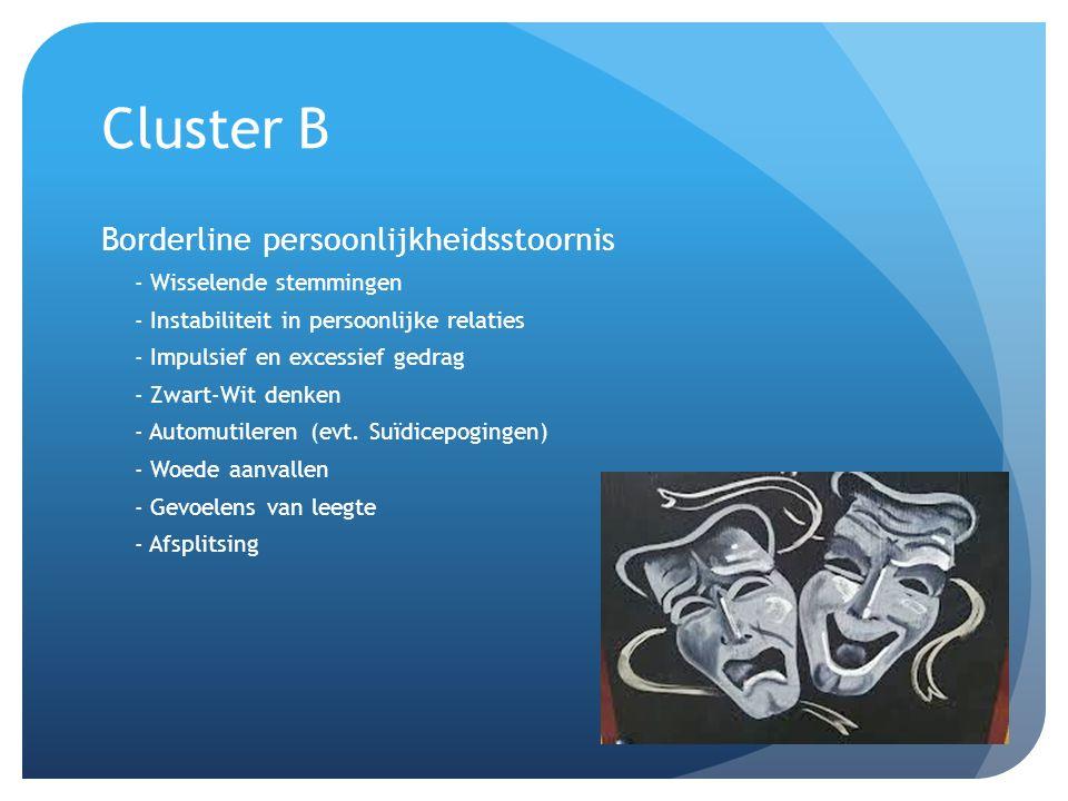 Cluster B Borderline persoonlijkheidsstoornis - Wisselende stemmingen - Instabiliteit in persoonlijke relaties - Impulsief en excessief gedrag - Zwart-Wit denken - Automutileren (evt.