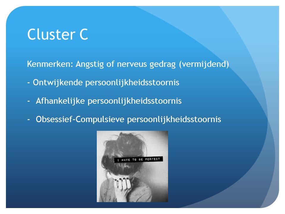 Cluster C Kenmerken: Angstig of nerveus gedrag (vermijdend) - Ontwijkende persoonlijkheidsstoornis -Afhankelijke persoonlijkheidsstoornis -Obsessief-Compulsieve persoonlijkheidsstoornis