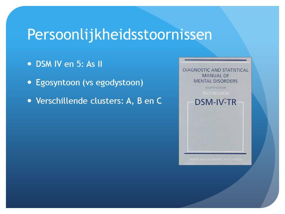 Persoonlijkheidsstoornissen DSM IV en 5: As II Egosyntoon (vs egodystoon) Verschillende clusters: A, B en C