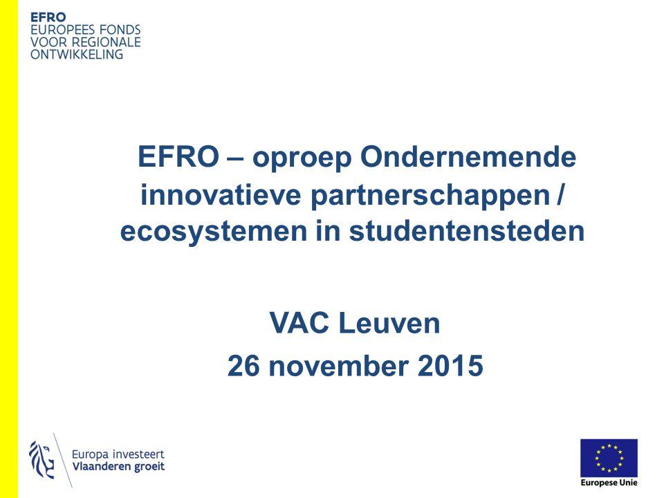 VAC Leuven 26 november 2015 EFRO – oproep Ondernemende innovatieve partnerschappen / ecosystemen in studentensteden
