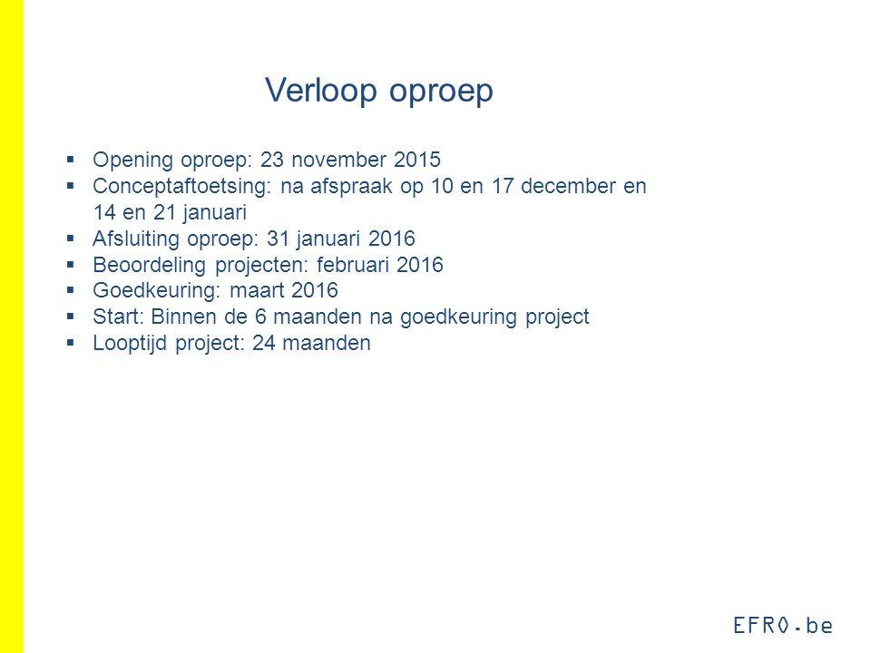 EFRO.be Verloop oproep  Opening oproep: 23 november 2015  Conceptaftoetsing: na afspraak op 10 en 17 december en 14 en 21 januari  Afsluiting oproe