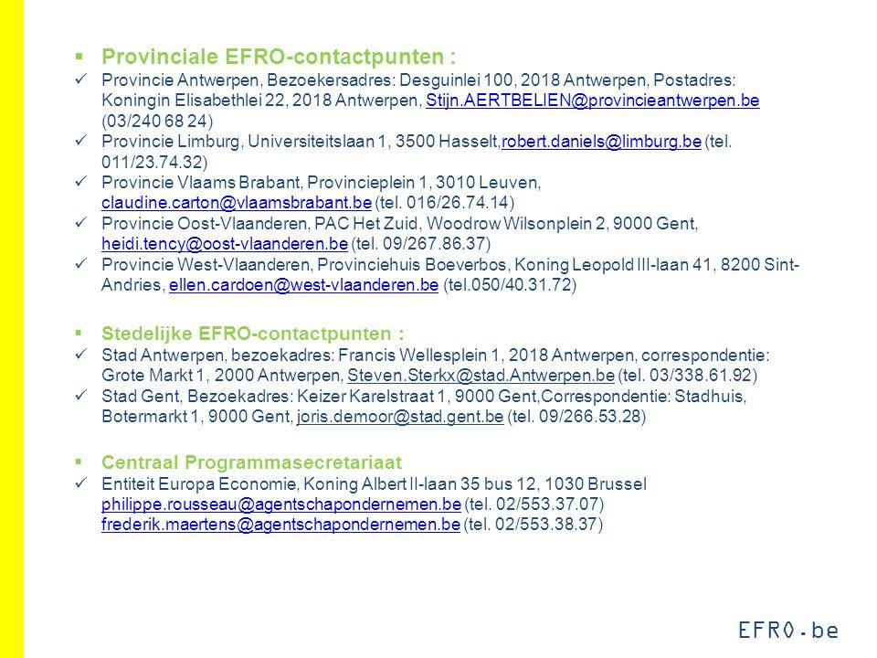 EFRO.be  Provinciale EFRO-contactpunten : Provincie Antwerpen, Bezoekersadres: Desguinlei 100, 2018 Antwerpen, Postadres: Koningin Elisabethlei 22, 2018 Antwerpen, Stijn.AERTBELIEN@provincieantwerpen.be (03/240 68 24)Stijn.AERTBELIEN@provincieantwerpen.be Provincie Limburg, Universiteitslaan 1, 3500 Hasselt,robert.daniels@limburg.be (tel.