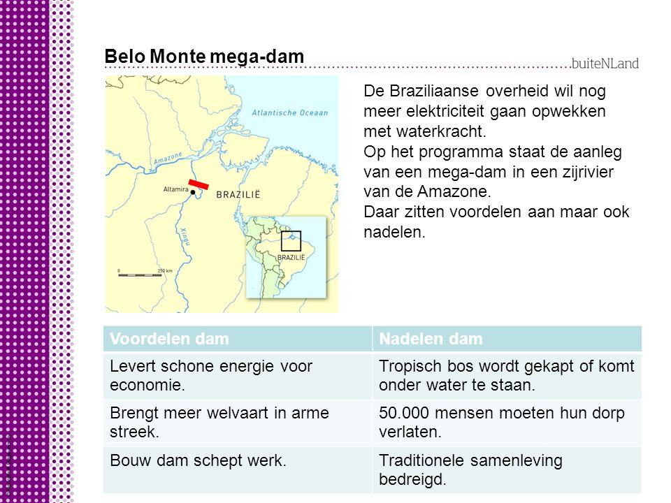 Belo Monte mega-dam Voordelen damNadelen dam Levert schone energie voor economie. Tropisch bos wordt gekapt of komt onder water te staan. Brengt meer