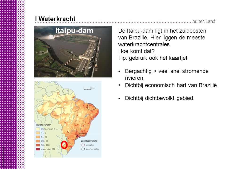 I Waterkracht Itaipu-dam De Itaipu-dam ligt in het zuidoosten van Brazilië. Hier liggen de meeste waterkrachtcentrales. Hoe komt dat? Tip: gebruik ook