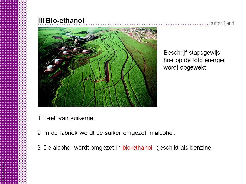 III Bio-ethanol Beschrijf stapsgewijs hoe op de foto energie wordt opgewekt. 123123 Teelt van suikerriet. In de fabriek wordt de suiker omgezet in alc