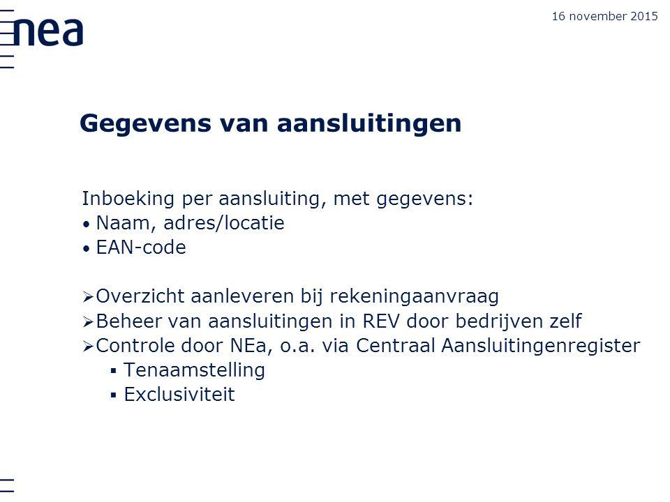 16 november 2015 Gegevens van aansluitingen Inboeking per aansluiting, met gegevens: Naam, adres/locatie EAN-code  Overzicht aanleveren bij rekeningaanvraag  Beheer van aansluitingen in REV door bedrijven zelf  Controle door NEa, o.a.