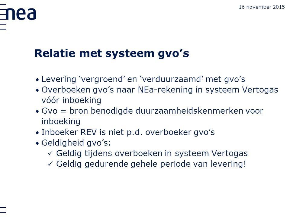 16 november 2015 Relatie met systeem gvo's Levering 'vergroend' en 'verduurzaamd' met gvo's Overboeken gvo's naar NEa-rekening in systeem Vertogas vóór inboeking Gvo = bron benodigde duurzaamheidskenmerken voor inboeking Inboeker REV is niet p.d.