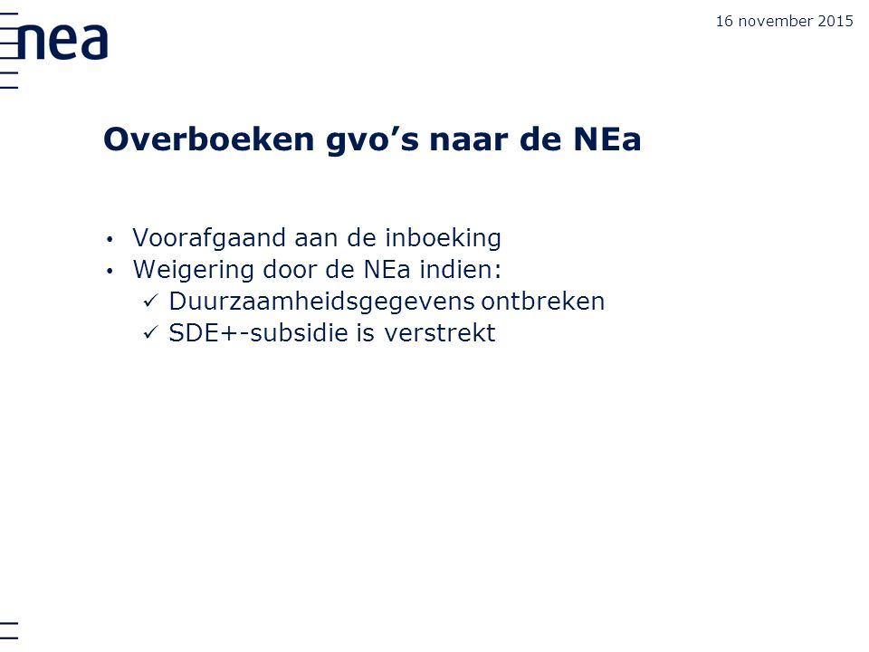 16 november 2015 Overboeken gvo's naar de NEa Voorafgaand aan de inboeking Weigering door de NEa indien: Duurzaamheidsgegevens ontbreken SDE+-subsidie is verstrekt