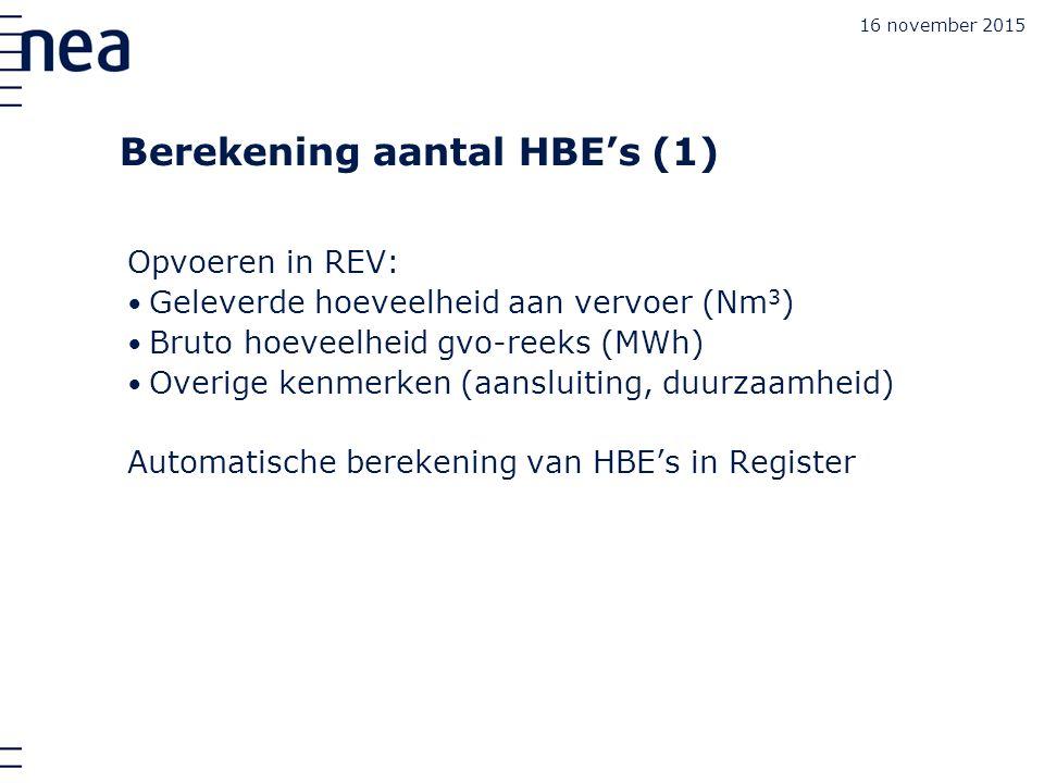Berekening aantal HBE's (1) Opvoeren in REV: Geleverde hoeveelheid aan vervoer (Nm 3 ) Bruto hoeveelheid gvo-reeks (MWh) Overige kenmerken (aansluiting, duurzaamheid) Automatische berekening van HBE's in Register 16 november 2015