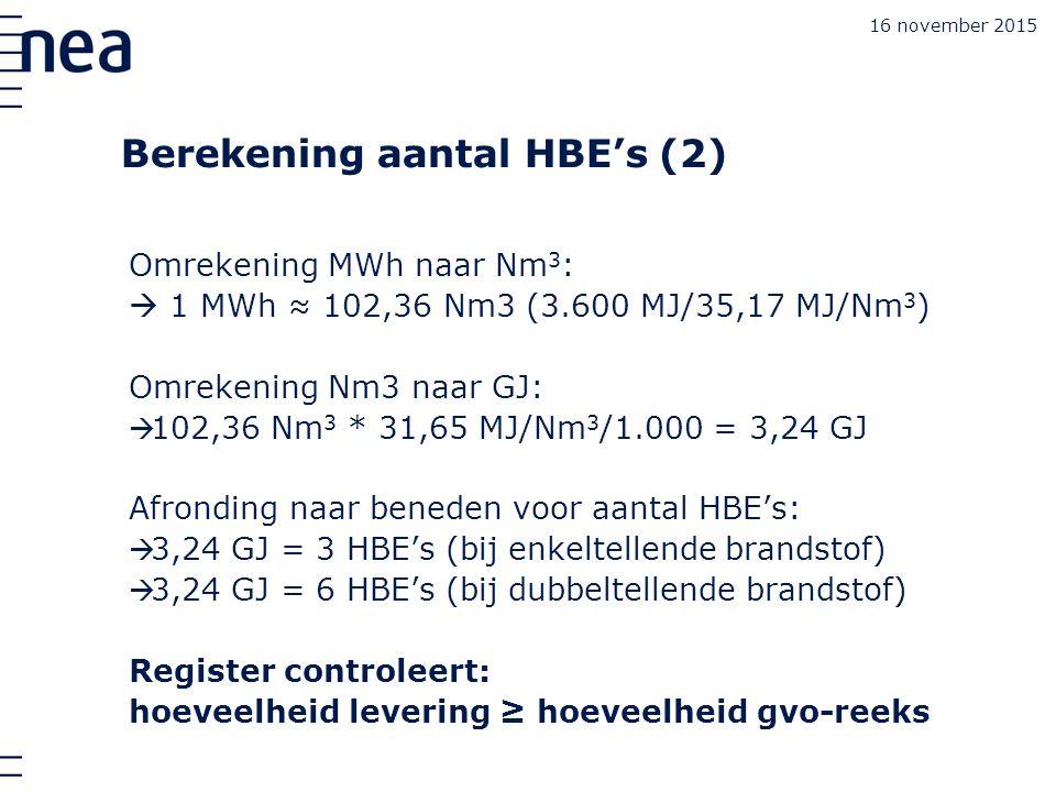 Berekening aantal HBE's (2) Omrekening MWh naar Nm 3 :  1 MWh ≈ 102,36 Nm3 (3.600 MJ/35,17 MJ/Nm 3 ) Omrekening Nm3 naar GJ:  102,36 Nm 3 * 31,65 MJ/Nm 3 /1.000 = 3,24 GJ Afronding naar beneden voor aantal HBE's:  3,24 GJ = 3 HBE's (bij enkeltellende brandstof)  3,24 GJ = 6 HBE's (bij dubbeltellende brandstof) Register controleert: hoeveelheid levering ≥ hoeveelheid gvo-reeks 16 november 2015