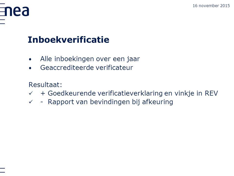 16 november 2015 Inboekverificatie Alle inboekingen over een jaar Geaccrediteerde verificateur Resultaat: + Goedkeurende verificatieverklaring en vinkje in REV - Rapport van bevindingen bij afkeuring
