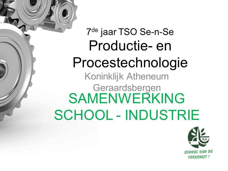 7 de jaar TSO Se-n-Se Productie- en Procestechnologie Koninklijk Atheneum Geraardsbergen SAMENWERKING SCHOOL - INDUSTRIE