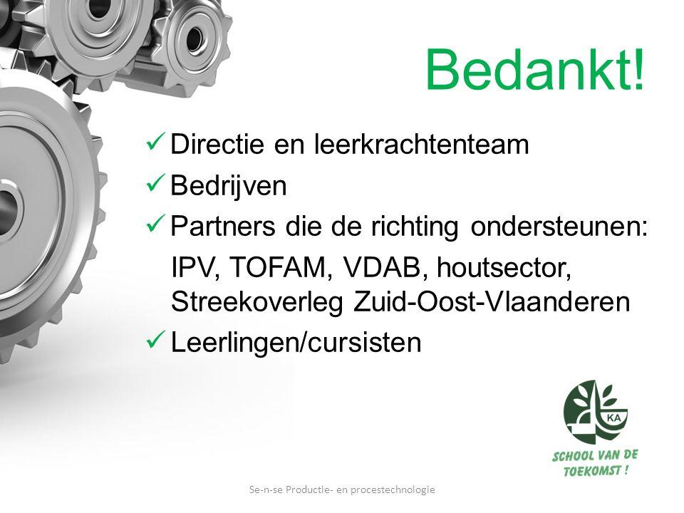Directie en leerkrachtenteam Bedrijven Partners die de richting ondersteunen: IPV, TOFAM, VDAB, houtsector, Streekoverleg Zuid-Oost-Vlaanderen Leerlingen/cursisten Se-n-se Productie- en procestechnologie Bedankt!