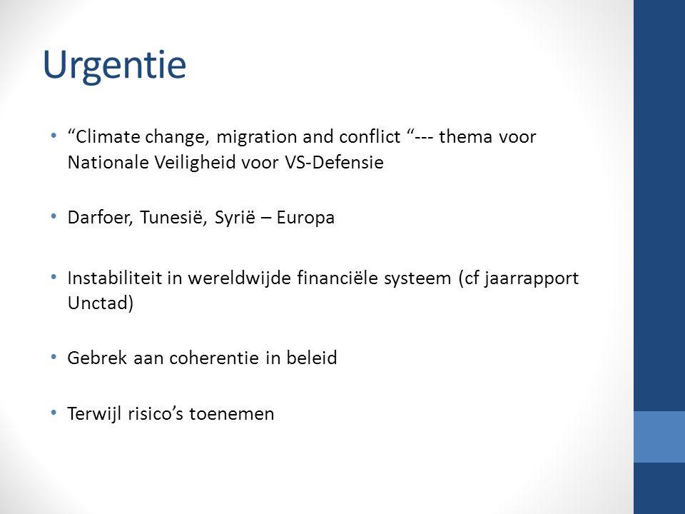 Urgentie Climate change, migration and conflict --- thema voor Nationale Veiligheid voor VS-Defensie Darfoer, Tunesië, Syrië – Europa Instabiliteit in wereldwijde financiële systeem (cf jaarrapport Unctad) Gebrek aan coherentie in beleid Terwijl risico's toenemen