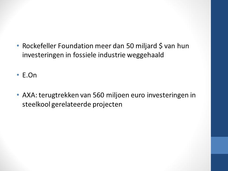 Rockefeller Foundation meer dan 50 miljard $ van hun investeringen in fossiele industrie weggehaald E.On AXA: terugtrekken van 560 miljoen euro investeringen in steelkool gerelateerde projecten