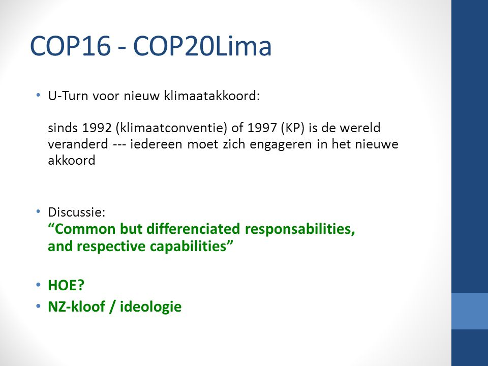 COP16 - COP20Lima U-Turn voor nieuw klimaatakkoord: sinds 1992 (klimaatconventie) of 1997 (KP) is de wereld veranderd --- iedereen moet zich engageren in het nieuwe akkoord Discussie: Common but differenciated responsabilities, and respective capabilities HOE.