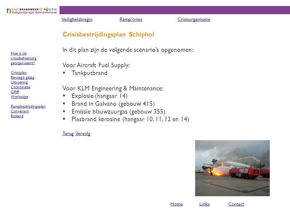 Crisisbestrijdingsplan Schiphol In dit plan zijn de volgende scenario's opgenomen: Voor Aircraft Fuel Supply:  Tankputbrand Voor KLM Engineering & Maintenance:  Explosie (hangaar 14)  Brand in Galvano (gebouw 415)  Emissie blauwzuurgas (gebouw 355)  Plasbrand kerosine (hangaar 10, 11, 12 en 14) TerugTerug VervolgVervolg VeiligheidsregioRamp/crisisCrisisorganisatie HomeLinksContact Hoe is de crisisbeheersing georganiseerd.
