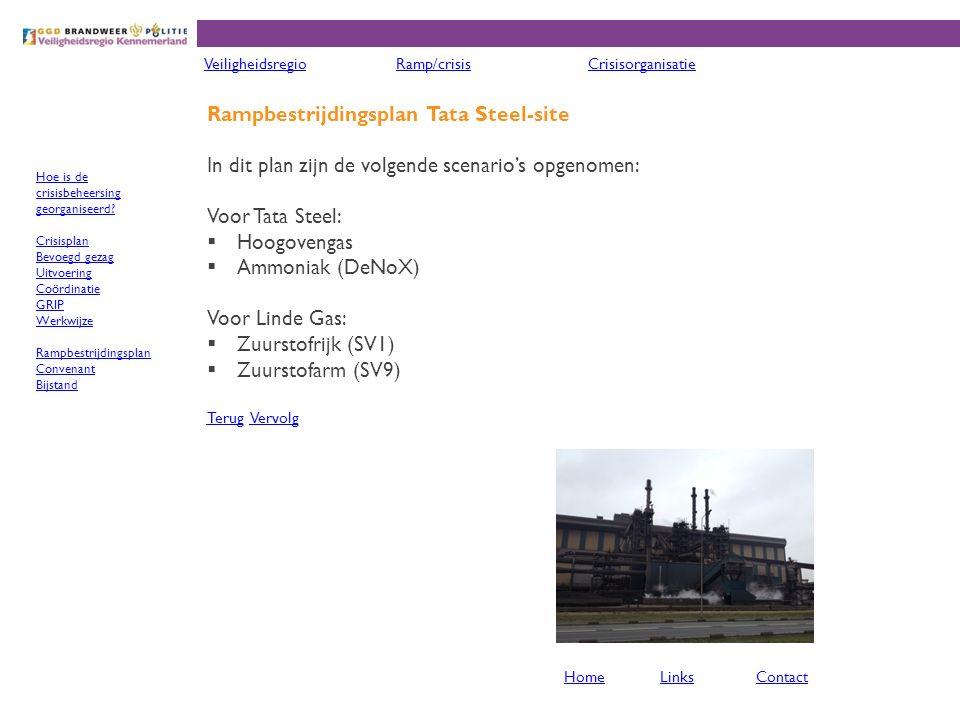 Rampbestrijdingsplan Tata Steel-site In dit plan zijn de volgende scenario's opgenomen: Voor Tata Steel:  Hoogovengas  Ammoniak (DeNoX) Voor Linde Gas:  Zuurstofrijk (SV1)  Zuurstofarm (SV9) TerugTerug VervolgVervolg VeiligheidsregioRamp/crisisCrisisorganisatie HomeLinksContact Hoe is de crisisbeheersing georganiseerd.