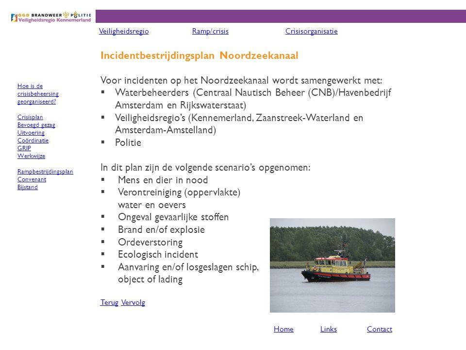 Incidentbestrijdingsplan Noordzeekanaal Voor incidenten op het Noordzeekanaal wordt samengewerkt met:  Waterbeheerders (Centraal Nautisch Beheer (CNB)/Havenbedrijf Amsterdam en Rijkswaterstaat)  Veiligheidsregio's (Kennemerland, Zaanstreek-Waterland en Amsterdam-Amstelland)  Politie In dit plan zijn de volgende scenario's opgenomen:  Mens en dier in nood  Verontreiniging (oppervlakte) water en oevers  Ongeval gevaarlijke stoffen  Brand en/of explosie  Ordeverstoring  Ecologisch incident  Aanvaring en/of losgeslagen schip, object of lading TerugTerug VervolgVervolg VeiligheidsregioRamp/crisisCrisisorganisatie HomeLinksContact Hoe is de crisisbeheersing georganiseerd.