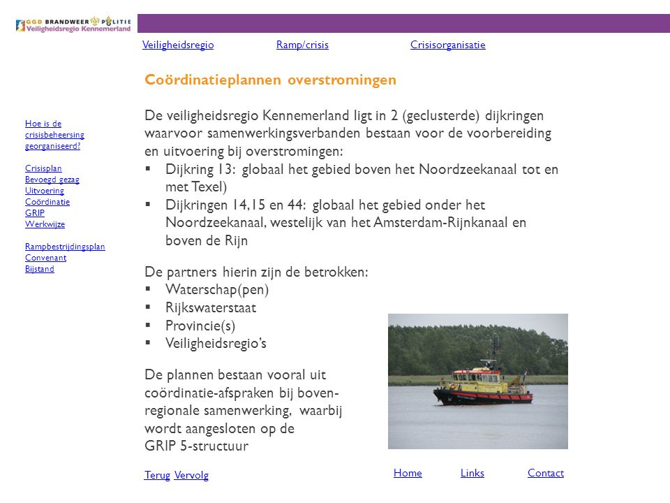 Coördinatieplannen overstromingen De veiligheidsregio Kennemerland ligt in 2 (geclusterde) dijkringen waarvoor samenwerkingsverbanden bestaan voor de voorbereiding en uitvoering bij overstromingen:  Dijkring 13: globaal het gebied boven het Noordzeekanaal tot en met Texel)  Dijkringen 14,15 en 44: globaal het gebied onder het Noordzeekanaal, westelijk van het Amsterdam-Rijnkanaal en boven de Rijn De partners hierin zijn de betrokken:  Waterschap(pen)  Rijkswaterstaat  Provincie(s)  Veiligheidsregio's De plannen bestaan vooral uit coördinatie-afspraken bij boven- regionale samenwerking, waarbij wordt aangesloten op de GRIP 5-structuur TerugTerug VervolgVervolg VeiligheidsregioRamp/crisisCrisisorganisatie HomeLinksContact Hoe is de crisisbeheersing georganiseerd.