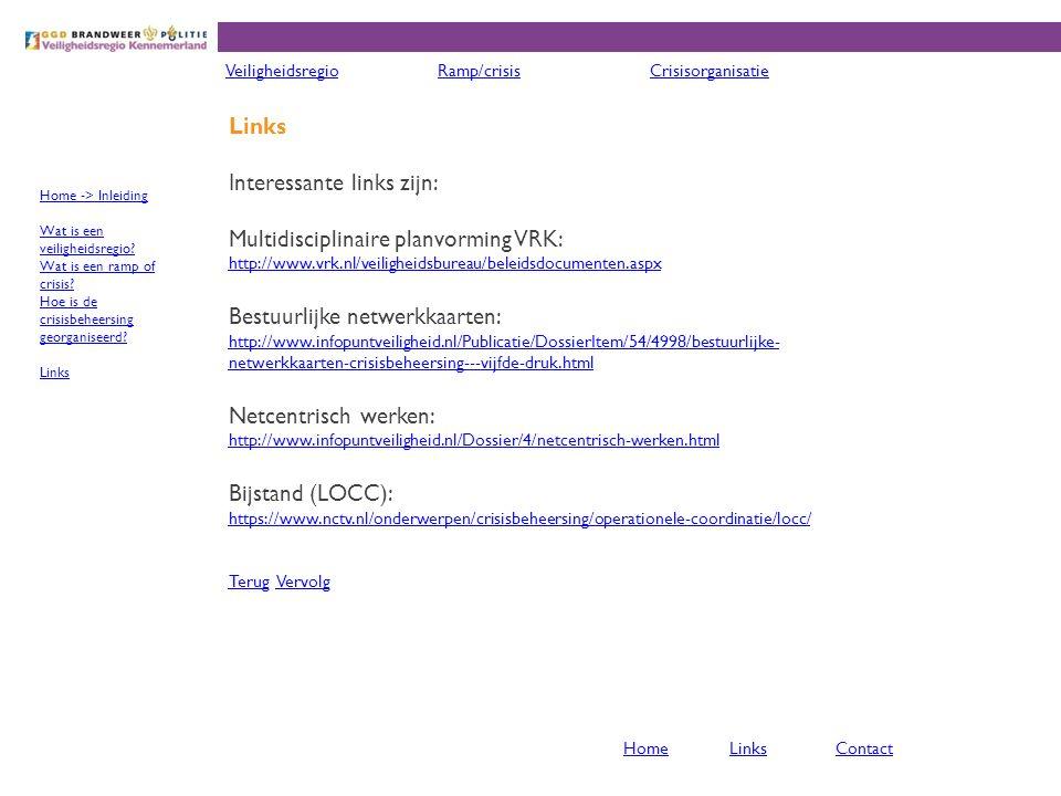 Links Interessante links zijn: Multidisciplinaire planvorming VRK: http://www.vrk.nl/veiligheidsbureau/beleidsdocumenten.aspx Bestuurlijke netwerkkaarten: http://www.infopuntveiligheid.nl/Publicatie/DossierItem/54/4998/bestuurlijke- netwerkkaarten-crisisbeheersing---vijfde-druk.html Netcentrisch werken: http://www.infopuntveiligheid.nl/Dossier/4/netcentrisch-werken.html Bijstand (LOCC): https://www.nctv.nl/onderwerpen/crisisbeheersing/operationele-coordinatie/locc/ TerugTerug VervolgVervolg VeiligheidsregioRamp/crisisCrisisorganisatie Home -> Inleiding Wat is een veiligheidsregio.