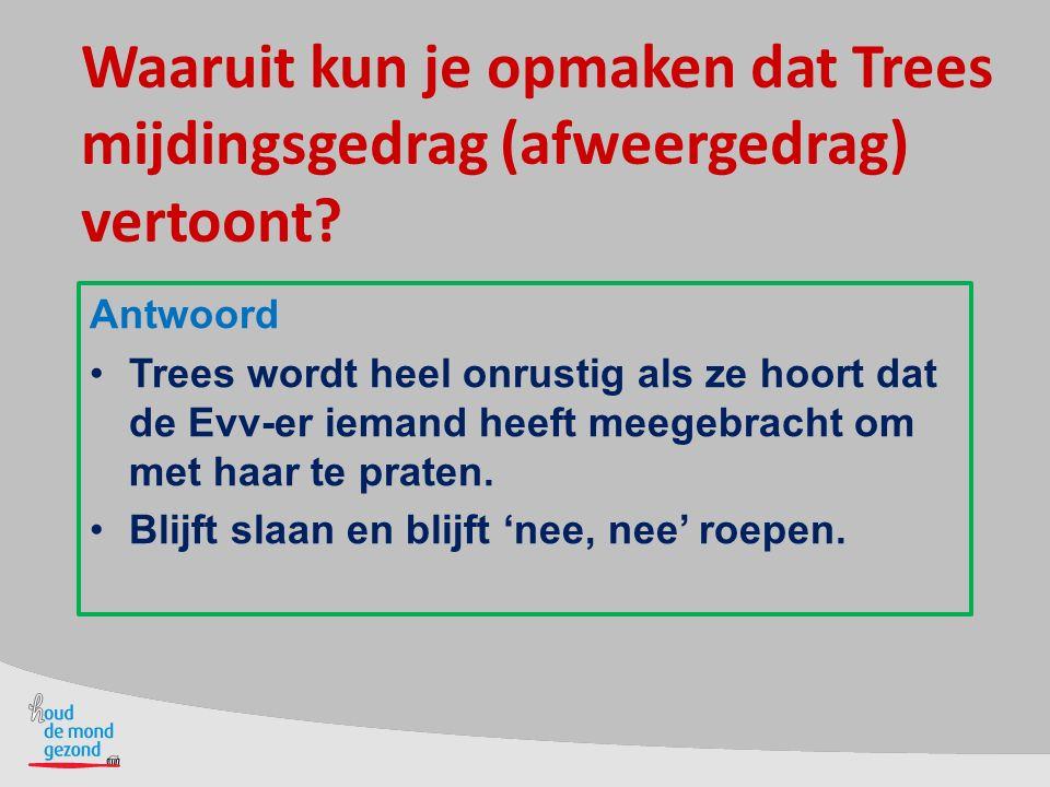 Waaruit kun je opmaken dat Trees mijdingsgedrag (afweergedrag) vertoont? Antwoord Trees wordt heel onrustig als ze hoort dat de Evv-er iemand heeft me