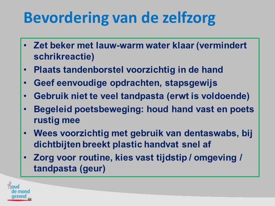 Bevordering van de zelfzorg Zet beker met lauw-warm water klaar (vermindert schrikreactie) Plaats tandenborstel voorzichtig in de hand Geef eenvoudige