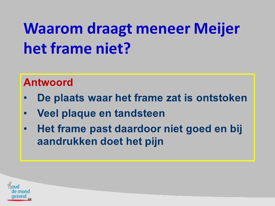 Waarom draagt meneer Meijer het frame niet? Antwoord De plaats waar het frame zat is ontstoken Veel plaque en tandsteen Het frame past daardoor niet g