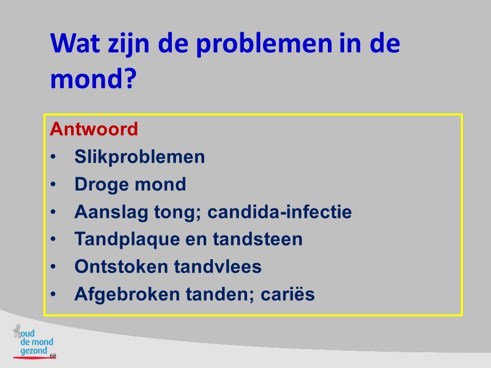 Wat zijn de problemen in de mond? Antwoord Slikproblemen Droge mond Aanslag tong; candida-infectie Tandplaque en tandsteen Ontstoken tandvlees Afgebro