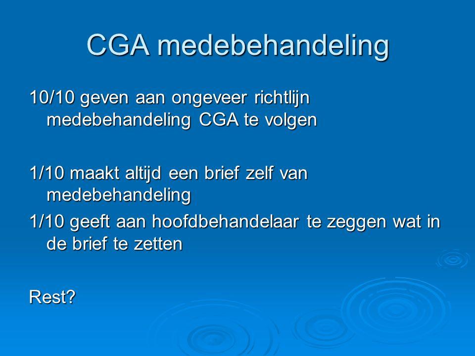 CGA medebehandeling 10/10 geven aan ongeveer richtlijn medebehandeling CGA te volgen 1/10 maakt altijd een brief zelf van medebehandeling 1/10 geeft a