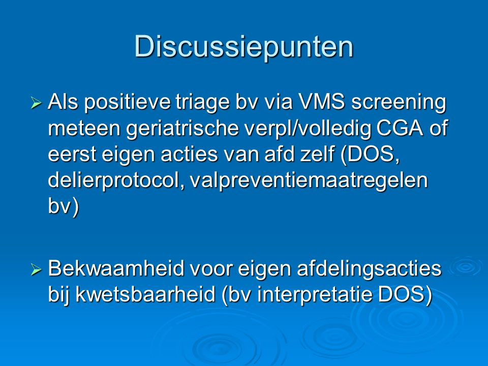 Discussiepunten  Als positieve triage bv via VMS screening meteen geriatrische verpl/volledig CGA of eerst eigen acties van afd zelf (DOS, delierprot