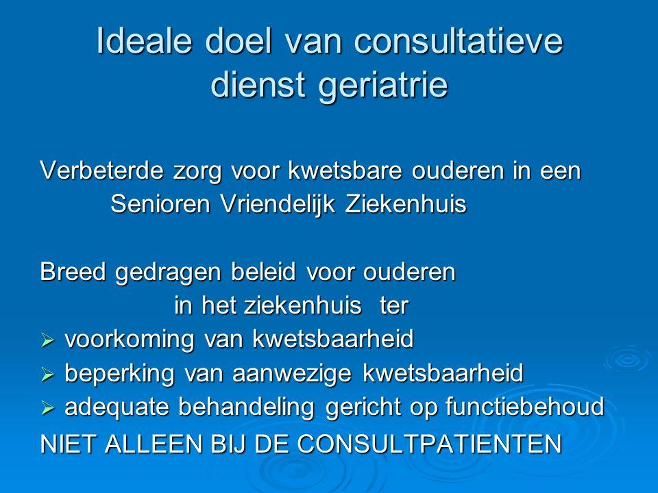 Ideale doel van consultatieve dienst geriatrie Verbeterde zorg voor kwetsbare ouderen in een Senioren Vriendelijk Ziekenhuis Senioren Vriendelijk Ziek